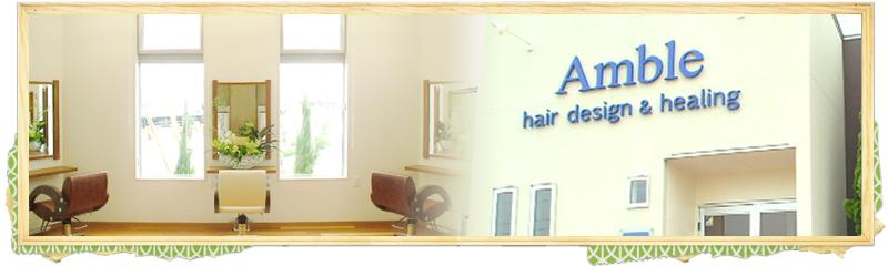 Amble(アンブル)ヘアデザイン&ヒーリング 長岡市のヘアサロン、カット、パーマ、カラーなどあなたのおしゃれをサポート!
